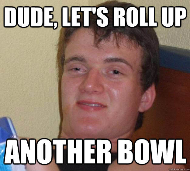 dude lets roll up another bowl - 10 Guy