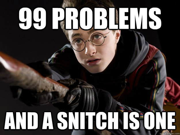 99 problems and a snitch is one -