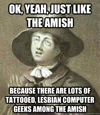 ok yeah just like the amish because there are lots of tatt - Quaker Problems