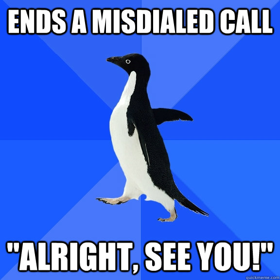 ends a misdialed call alright see you - Socially Awkward Penguin