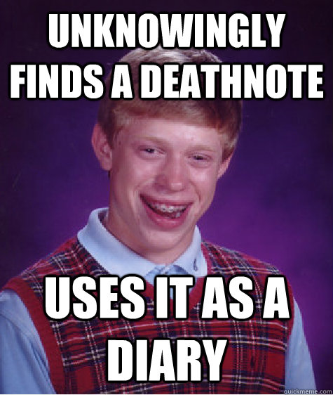 unknowingly finds a deathnote uses it as a diary - Bad Luck Brian