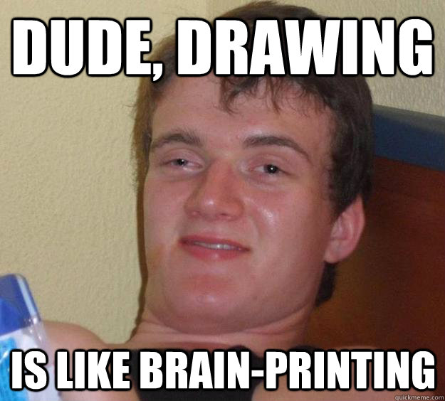 dude drawing is like brainprinting - 10 Guy