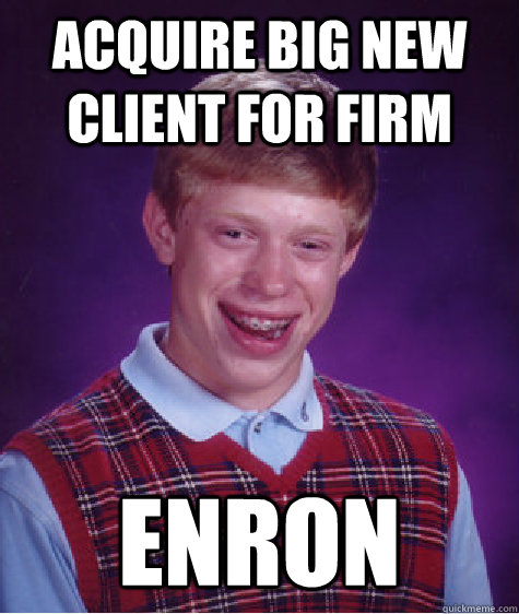 acquire big new client for firm enron - Bad Luck Brian
