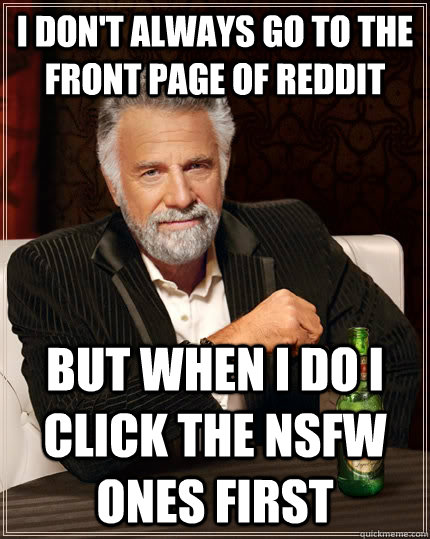 i dont always go to the front page of reddit but when i do  - The Most Interesting Man In The World