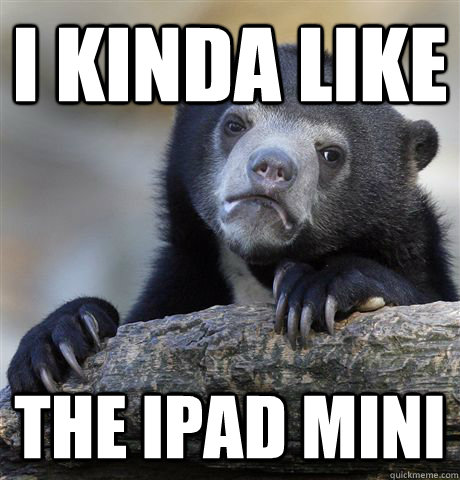 i kinda like the ipad mini - Confession Bear