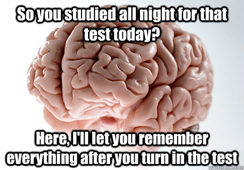 so you studied all night for that test today here ill let - Scumbag Brain