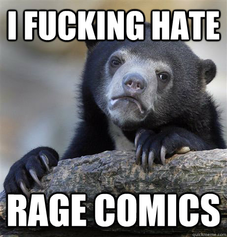 i fucking hate rage comics - Confession Bear