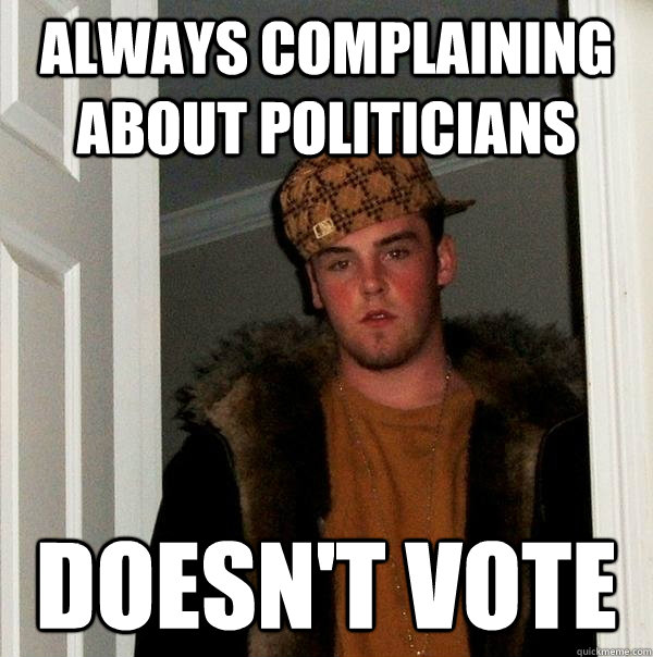 always complaining about politicians doesnt vote - Scumbag Steve