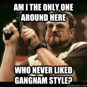am i the only one around here who never liked gangnam style - Am I The Only One Round Here
