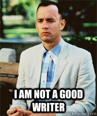 i am not a good writer  - Forrest Gump