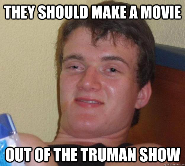 they should make a movie out of the truman show - 10 Guy