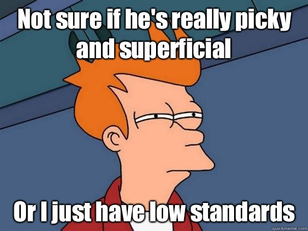 Not sure if hes really picky and superficial Or I just have  - Futurama Fry