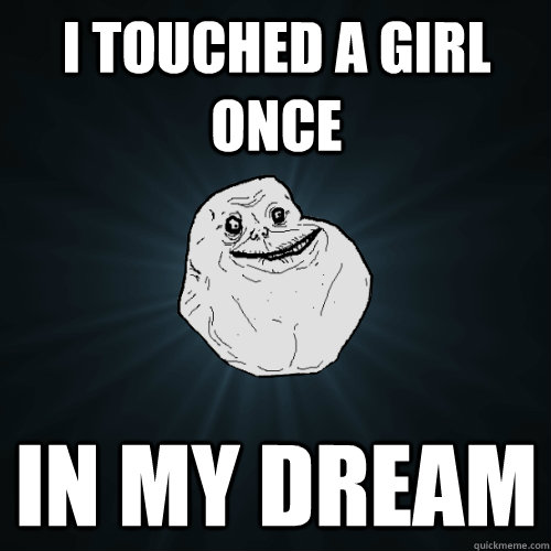 i touched a girl once in my dream  - Forever Alone