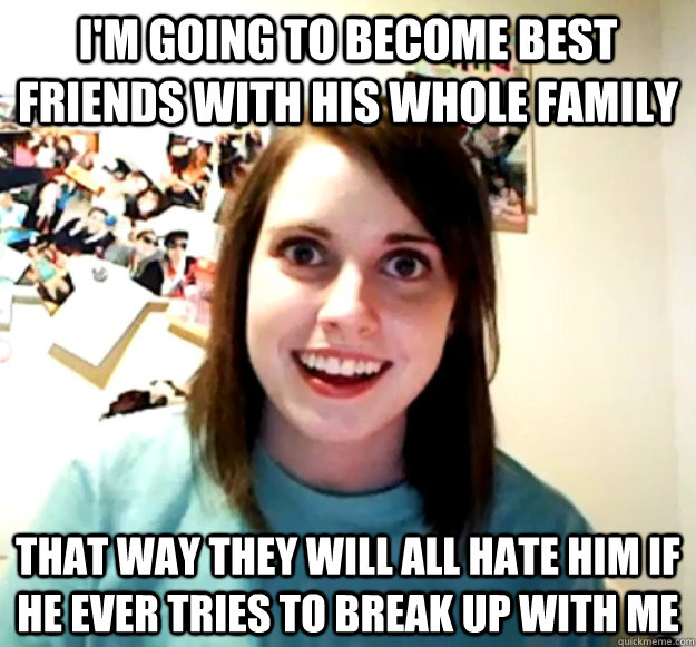 im going to become best friends with his whole family that  - Overly Attached Girlfriend
