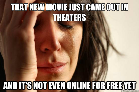 that new movie just came out in theaters and its not even o - First World Problems