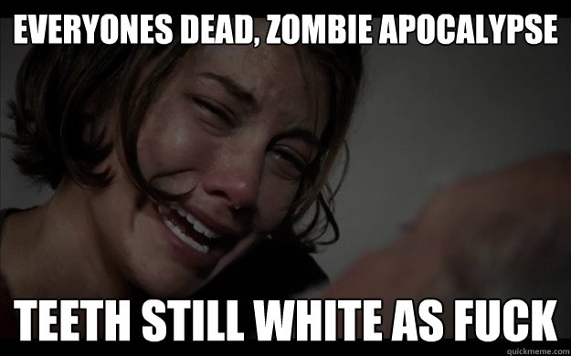 everyones dead zombie apocalypse teeth still white as fuck -