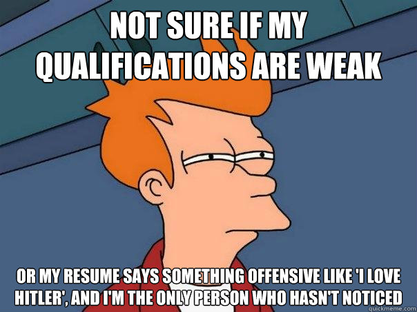 not sure if my qualifications are weak or my resume says som - Futurama Fry