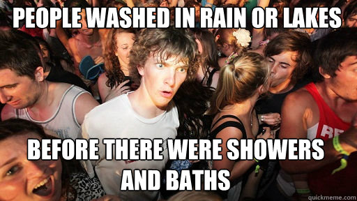 people washed in rain or lakes before there were showers and - Sudden Clarity Clarence