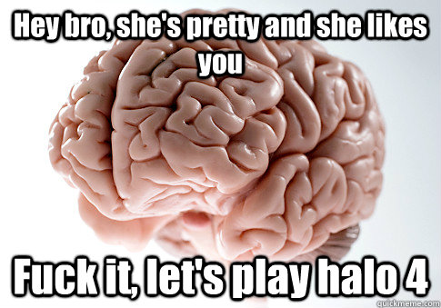 hey bro shes pretty and she likes you fuck it lets play  - Scumbag Brain