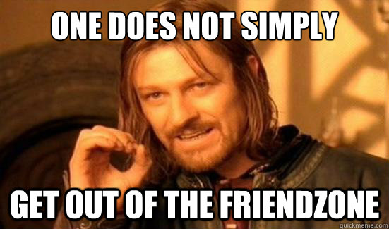 one does not simply get out of the friendzone - Boromir