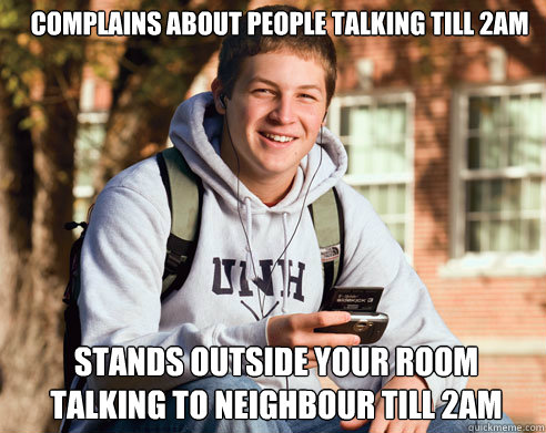 complains about people talking till 2am stands outside your - College Freshman