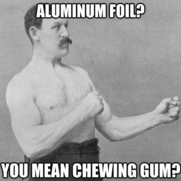 aluminum foil you mean chewing gum - overly manly man