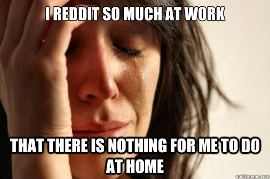 i reddit so much at work that there is nothing for me to do  - First World Problems