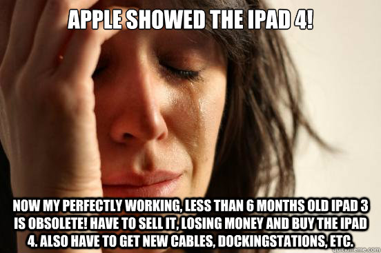 apple showed the ipad 4 now my perfectly working less than - First World Problems