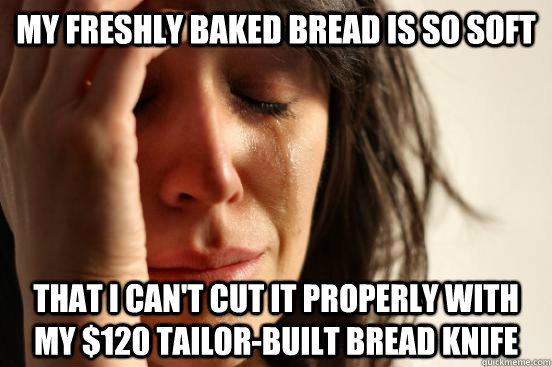 my freshly baked bread is so soft that i cant cut it proper - First World Problems