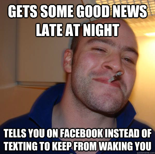 gets some good news late at night tells you on facebook inst - Good Guy Greg