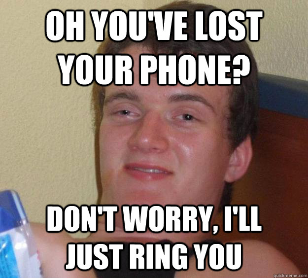 oh youve lost your phone dont worry ill just ring you - 10 Guy