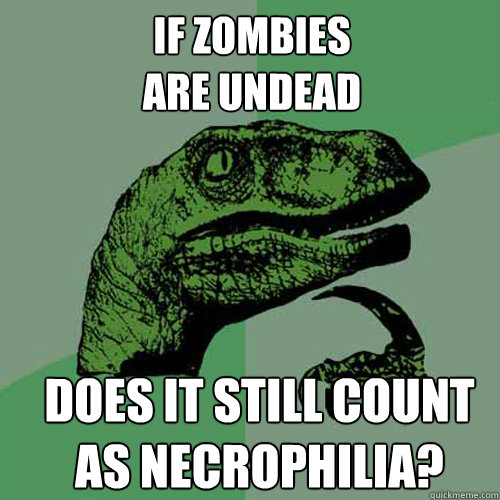 if zombies are undead does it still count as necrophilia - Philosoraptor