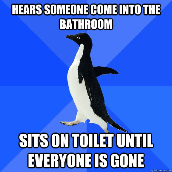 hears someone come into the bathroom sits on toilet until ev - Socially Awkward Penguin