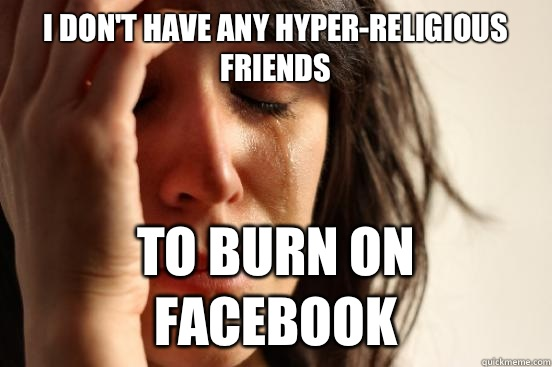 I dont have any hyperreligious friends To burn on facebook - First World Problems