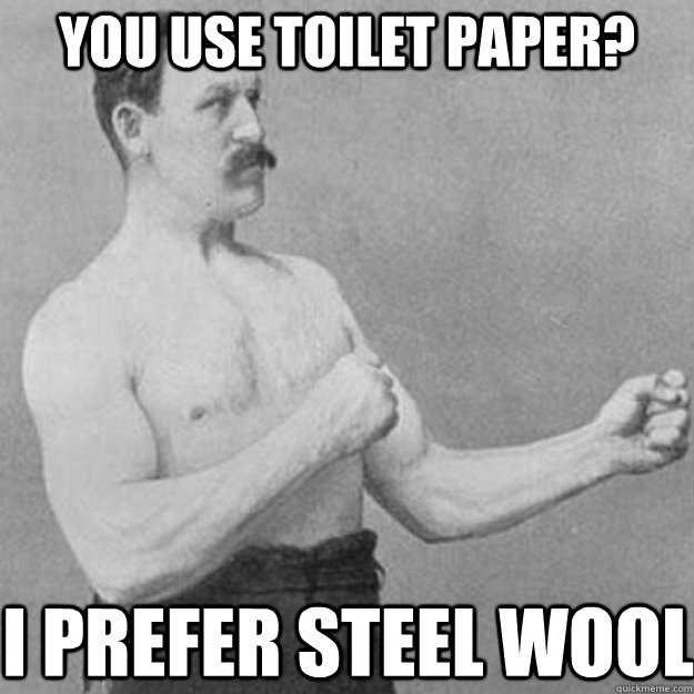 you use toilet paper i prefer steel wool - overly manly man