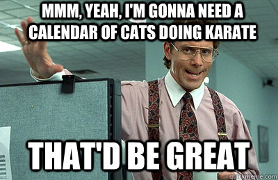 mmm yeah im gonna need a calendar of cats doing karate th - Office Space