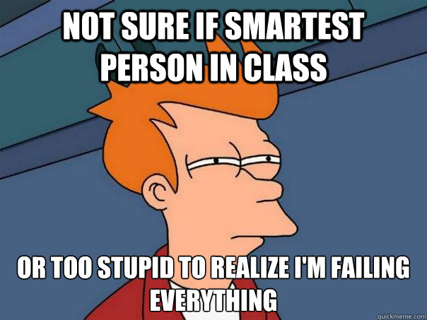 not sure if smartest person in class or too stupid to realiz - Futurama Fry