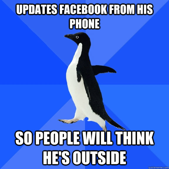 updates facebook from his phone so people will think hes ou - Socially Awkward Penguin