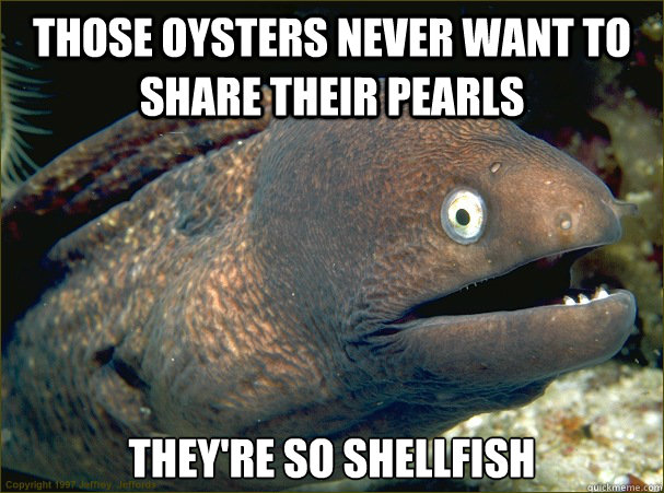 those oysters never want to share their pearls theyre so sh - Bad Joke Eel