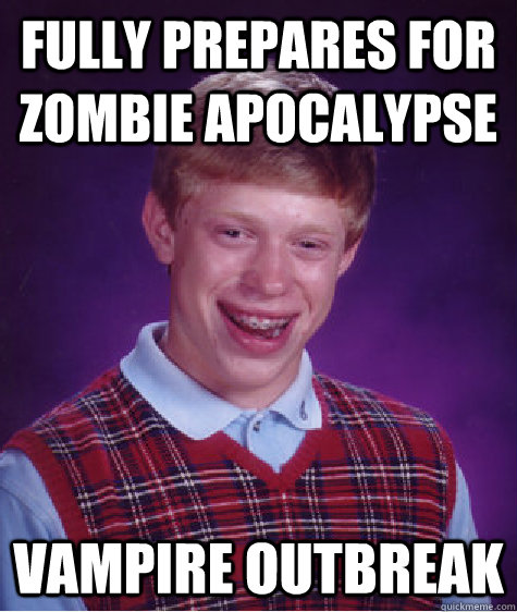 fully prepares for zombie apocalypse vampire outbreak - Bad Luck Brian