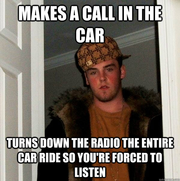 makes a call in the car turns down the radio the entire car  - Scumbag Steve