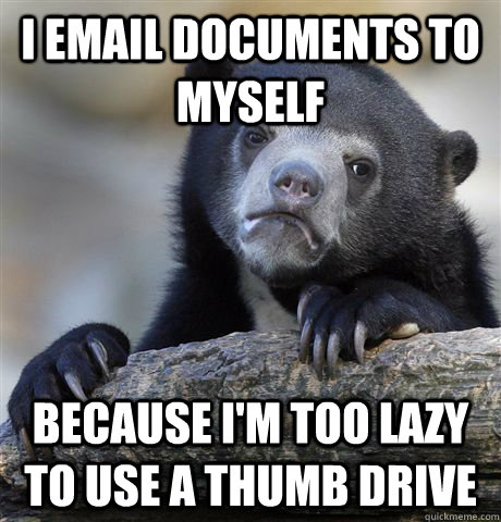 i email documents to myself because im too lazy to use a th - Confession Bear