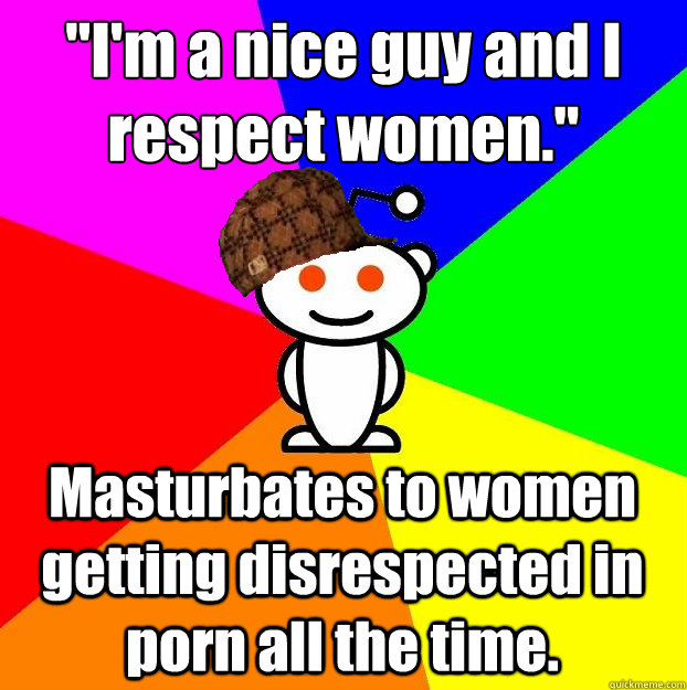 im a nice guy and i respect women masturbates to women g - Scumbag Redditor