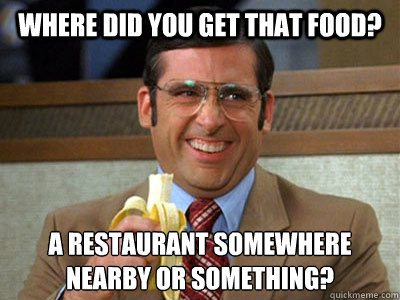 where did you get that food a restaurant somewhere nearby o - Brick Tamland