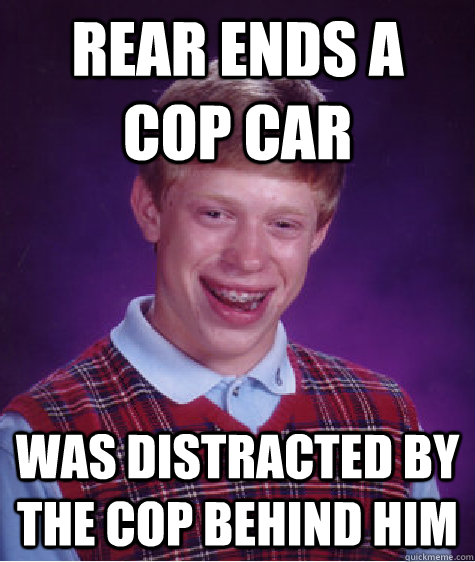 rear ends a cop car was distracted by the cop behind him - Bad Luck Brian