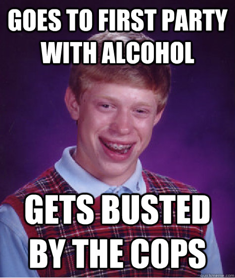 goes to first party with alcohol gets busted by the cops - Bad Luck Brian