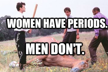 women have periods men dont - Dead Horse Beating