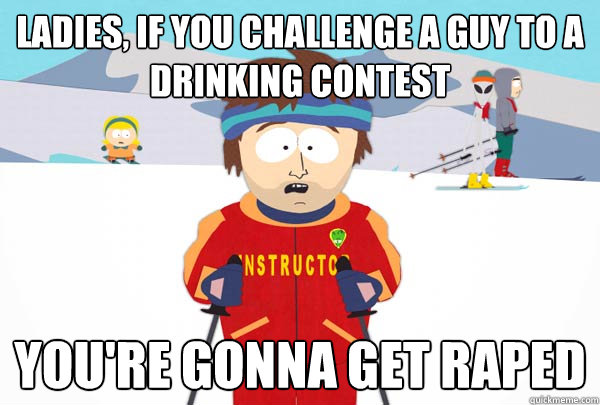 ladies if you challenge a guy to a drinking contest youre  - Super Cool Ski Instructor