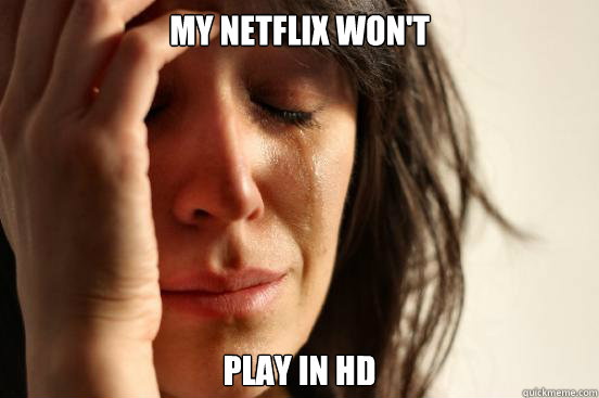 my netflix wont play in hd - First World Problems