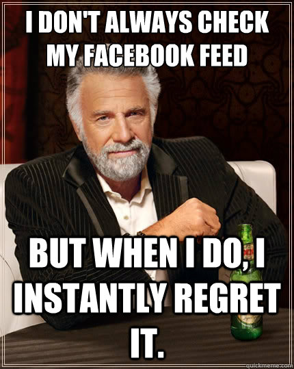 i dont always check my facebook feed but when i do i insta - The Most Interesting Man In The World